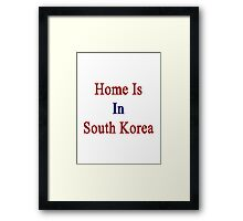 Home Is In South Korea Framed Print