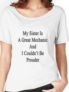 My Sister Is A Great Mechanic And I Couldn't Be Prouder  Women's Relaxed Fit T-Shirt