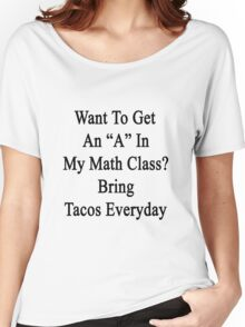 "Want To Get An ""A"" In My Math Class? Bring Tacos Everyday  Women's Relaxed Fit T-Shirt"