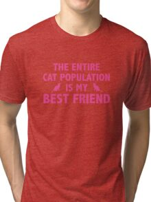 The Entire Cat Population Is My Best Friend Tri-blend T-Shirt