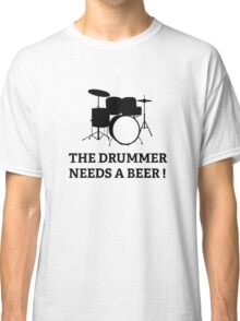 The Drummer Needs A Beer! Classic T-Shirt