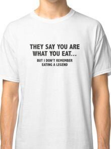 They Say You Are What You Eat... But I Don't Remember Eating A Legend Classic T-Shirt