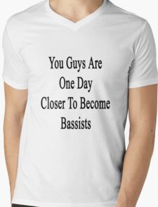 You Guys Are One Day Closer To Become Bassists  Mens V-Neck T-Shirt