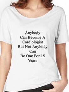 Anybody Can Become A Cardiologist But Not Anybody Can Be One For 15 Years Women's Relaxed Fit T-Shirt