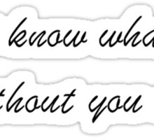 i don't know what to be without you around Sticker