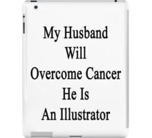 My Husband Will Overcome Cancer He Is An Illustrator  iPad Case/Skin
