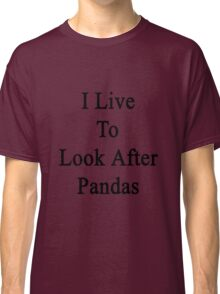 I Live To Look After Pandas  Classic T-Shirt