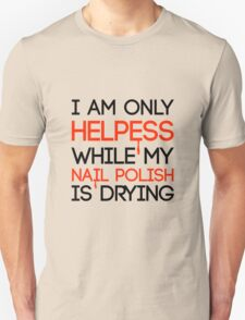Helpless while my nail polish is drying Unisex T-Shirt