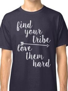 Find Your Tribe. Love Them Hard. Classic T-Shirt