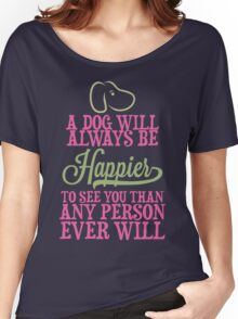 A Dog Will Always Be Happier To See You Than Any Person Every Will Shirt Women's Relaxed Fit T-Shirt