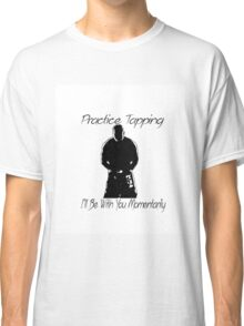 """""""Practice Tapping! I'll Be With You Momentarily."""" Classic T-Shirt"""