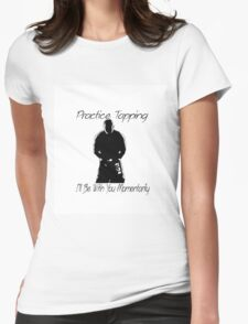 """""""Practice Tapping! I'll Be With You Momentarily."""" Womens Fitted T-Shirt"""