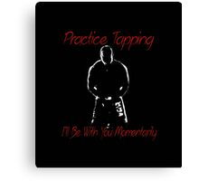 """""""Practice Tapping! I'll Be With You Momentarily.""""  Canvas Print"""