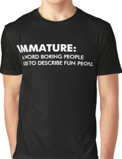 Immature A Word Boring People Use To Describe Fun People Graphic T-Shirt