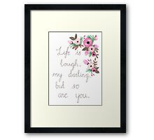 Life is tough my darling, but so are you. Framed Print