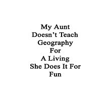 My Aunt Doesn't Teach Geography For A Living She Does It For Fun by supernova23