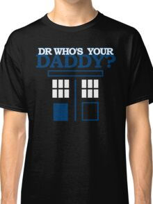 Dr Who's Your Daddy? Classic T-Shirt