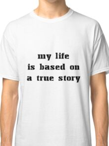 MY LIFE IS BASED ON A TRUE STORY Classic T-Shirt