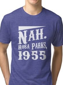 Nah. Rosa Parks, 1955 awesome quotes funny tshirt Tri-blend T-Shirt