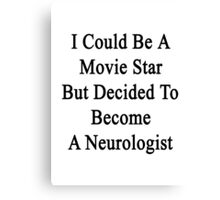 I Could Be A Movie Star But Decided To Become A Neurologist  Canvas Print