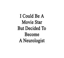 I Could Be A Movie Star But Decided To Become A Neurologist  by supernova23