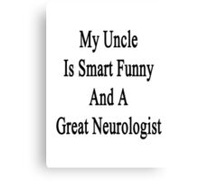 My Uncle Is Smart Funny And A Great Neurologist Canvas Print