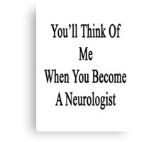 You'll Think Of Me When You Become A Neurologist Canvas Print