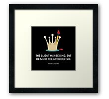 THE CLIENT MAY BE KING, BUT HE'S NOT ART DIRECTOR. Framed Print