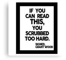 IF YOU CAN READ THIS, YOU SCRUBBED TOO HARD. Canvas Print