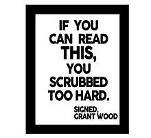 IF YOU CAN READ THIS, YOU SCRUBBED TOO HARD. Photographic Print
