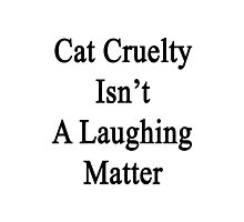 Cat Cruelty Isn't A Laughing Matter  Photographic Print