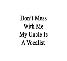 Don't Mess With Me My Uncle Is A Vocalist by supernova23