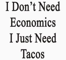 I Don't Need Economics I Just Need Tacos by supernova23