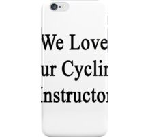 We Love Our Cycling Instructor  iPhone Case/Skin