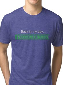 Back in my day, my friends died of dysentery. Tri-blend T-Shirt