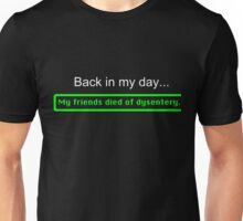 Back in my day, my friends died of dysentery. Unisex T-Shirt