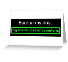 Back in my day, my friends died of dysentery. Greeting Card