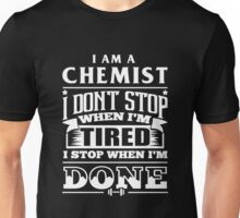 Chemistry - I Am A Chemist I Don't Stop When I'm Tired I Stop When I'm Done Unisex T-Shirt