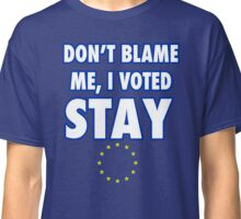 Don't blame me, I voted stay Classic T-Shirt