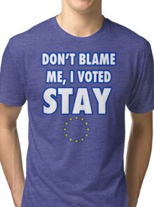 Don't blame me, I voted stay Tri-blend T-Shirt