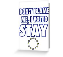 Don't blame me, I voted stay Greeting Card