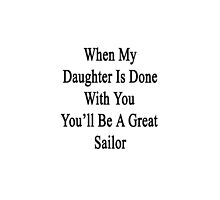When My Daughter Is Done With You You'll Be A Great Sailor by supernova23