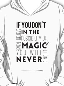 If you don't believe in the possibility of magic...  T-Shirt