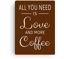 All You Need Is Love And More Coffee Canvas Print