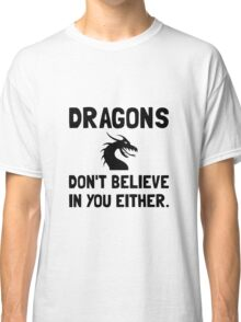 Dragons Do Not Believe In You Classic T-Shirt