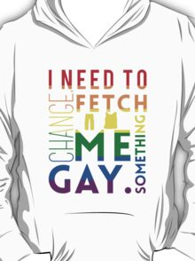 Fetch me something gay. T-Shirt