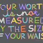 Your Worth is Not Measured By the Size of Your Waist by Rachele Cateyes
