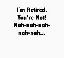I'm Retired You're Not! Nah-Nah-Nah-Nah Unisex T-Shirt