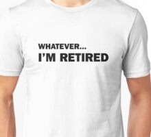 Whatever... I'm Retired Unisex T-Shirt