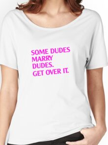 Some Dudes Marry Dudes. Get Over It! Women's Relaxed Fit T-Shirt
